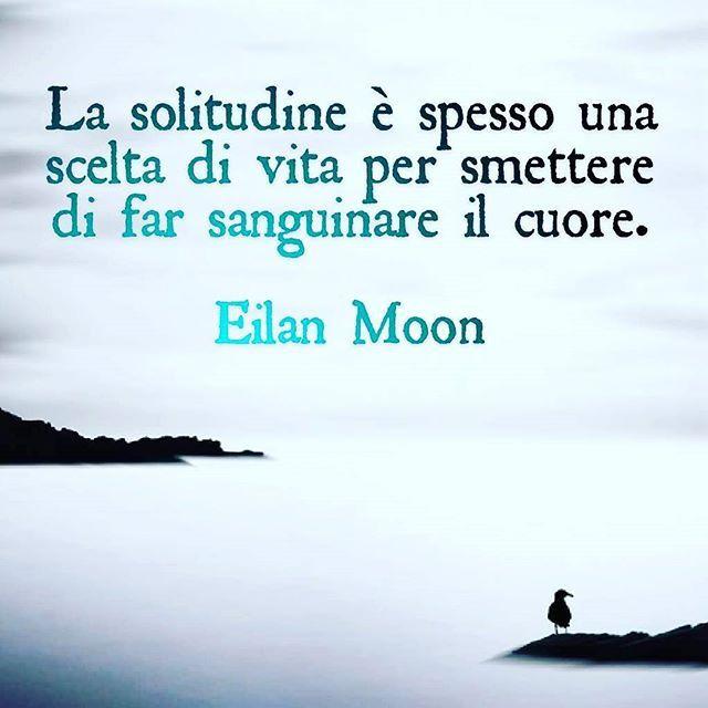 La solitudine è spesso una scelta di vita per smettere di far sanguinare il cuore. Eilan Moon