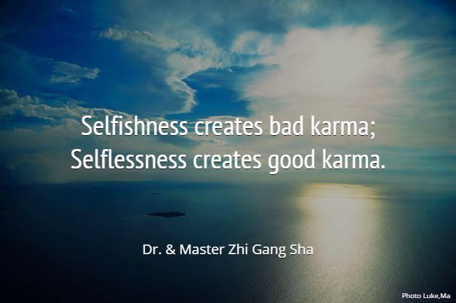Selfishness creates bad karma; Selflessness creates good karma.. Dr. & Master Zhi Gang Sha #MasterSha #healing #spirituality #love #karma #forgiveness #energy