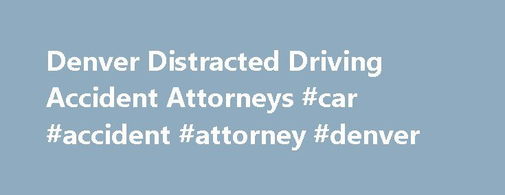 Denver Distracted Driving Accident Attorneys #car #accident #attorney #denver http://kenya.remmont.com/denver-distracted-driving-accident-attorneys-car-accident-attorney-denver/  Distracted Driving Accidents webadmin 2016-04-29T11:43:39+00:00 Denver Distracted Driving Accident Lawyer While there are new texting while driving laws and laws that govern cellphone use in vehicles, these are often disregarded. It is now illegal in Colorado to text while driving, and anyone under the age of 18 is…