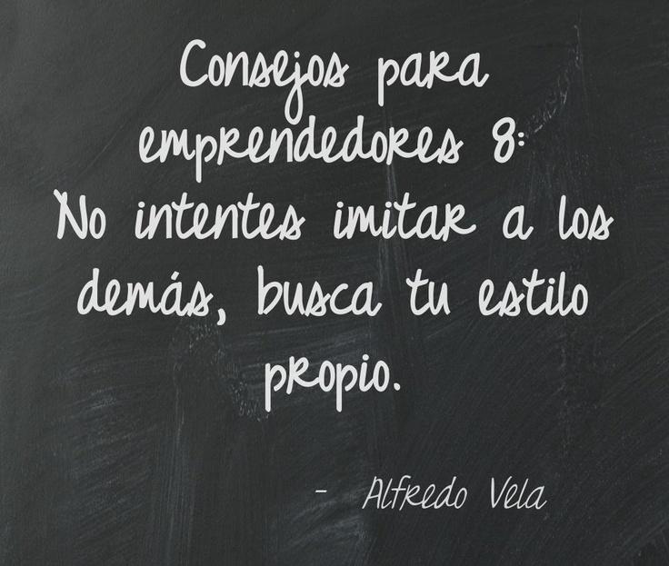 Consejos para  emprendedores 8:  No intentes imitar a los demás, busca tu estilo propio.  Alfredo Vela