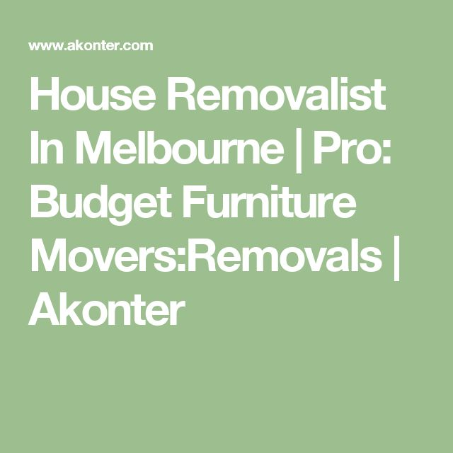 House Removalist In Melbourne | Pro: Budget Furniture Movers:Removals | Akonter
