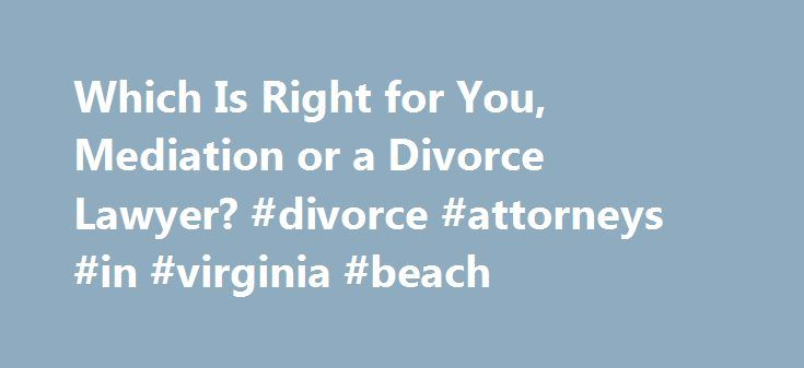 Which Is Right for You, Mediation or a Divorce Lawyer? #divorce #attorneys #in #virginia #beach http://laws.remmont.com/which-is-right-for-you-mediation-or-a-divorce-lawyer-divorce-attorneys-in-virginia-beach/  # Which is Right for You, Mediation or a Divorce Lawyer? Updated June 23, 2016. A mediator discusses why you may want to choose mediation over litigation for your divorce. The choice of which divorce lawyer to hire is overwhelming. The sheer number of divorce lawyers in the phone book…