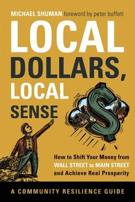 Local Dollars, Local Sense: How to Shift Your Money from Wall Street to Main Street and Achieve Real Prosperity--A Community Resilience Guide by Michael Shuman http://www.cuttingedgecapital.com/team/michael-shuman/