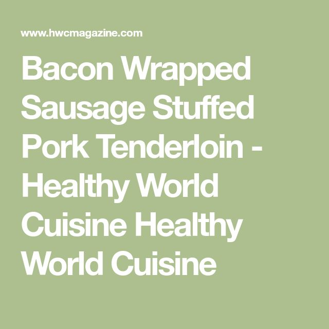 Bacon Wrapped Sausage Stuffed Pork Tenderloin - Healthy World Cuisine Healthy World Cuisine