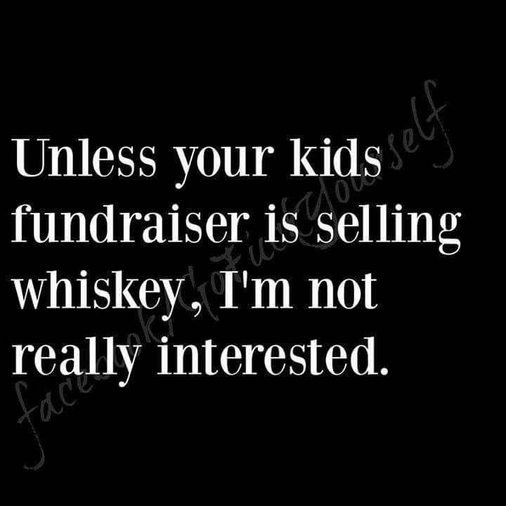unless your kids fundraiser is selling whiskey - i'm not really interested!! - too funny!!