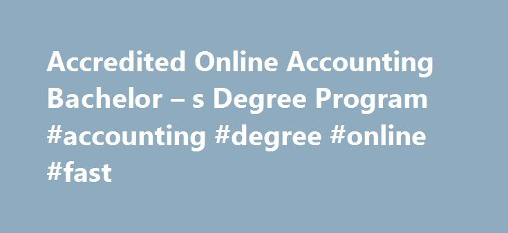 Accredited Online Accounting Bachelor – s Degree Program #accounting #degree #online #fast http://uganda.nef2.com/accredited-online-accounting-bachelor-s-degree-program-accounting-degree-online-fast/  # Accredited Online Accounting Bachelor's Degree Program Put the Balance in Your Favor Our online bachelor's in accounting online prepares you for success in the fast-growing accounting field. According to the Bureau of Labor Statistics , a majority of employers require a bachelor's degree for…
