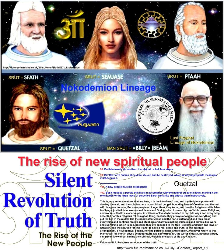 The rise of new spiritual people   Quetzal 98. Earth humanity drives itself thereby into a helpless abyss.  99. But the Earth human should not die out and be destroyed, which is why appropriate measures must be taken.  *****************  101. A new people must be established.  102. But it must be a people that lives in accordance with the natural-creational laws, making it the role model for the large mass of stupefied Earth humanity and affects them instructively…