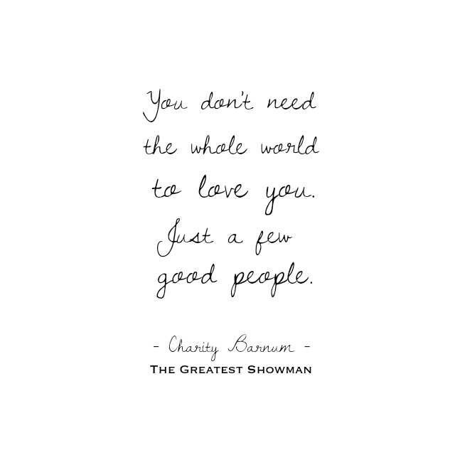 The greatest showman quote: you don't need the whole world to love you. Just few good people -Charity Barnum