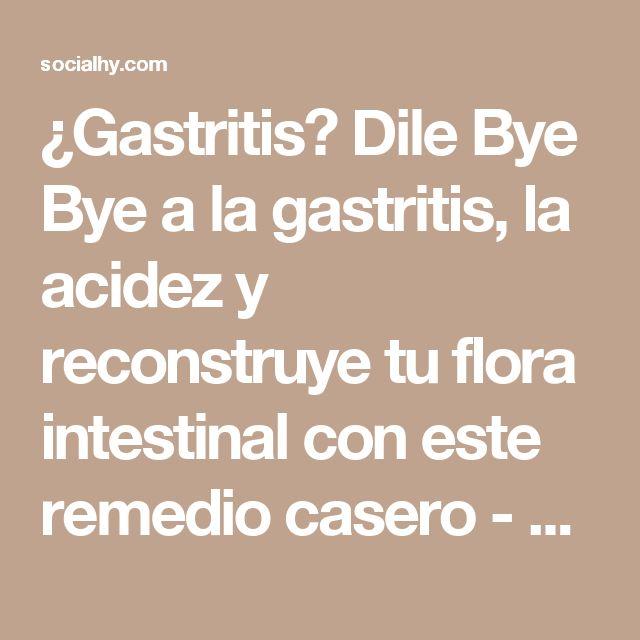 ¿Gastritis? Dile Bye Bye a la gastritis, la acidez y reconstruye tu flora intestinal con este remedio casero - Socialhy