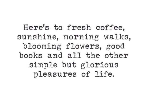 Here's to fresh coffee, sunshine, morning walks, blooming flowers, good books and all the other simple but glorious pleasures of life.                                                                                                                                                                                 More