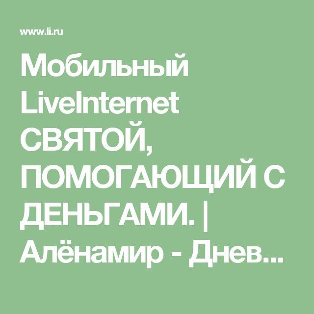 Мобильный LiveInternet СВЯТОЙ, ПОМОГАЮЩИЙ С ДЕНЬГАМИ. | Алёнамир - Дневник огородника |