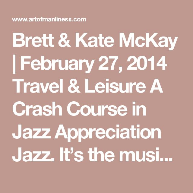 Brett & Kate McKay | February 27, 2014 Travel & Leisure A Crash Course in Jazz Appreciation   Jazz.  It's the music that many men say they like, but don't actually know anything about.  Which is a shame for a whole host of reasons.  For starters, jazz has had a major influence on most popular music genres in the 20th century — rock, hip-hop, Latin…the list goes on and on. Having an understanding of jazz will give a music connoisseur a deeper appreciation of whatever their favorite genre…