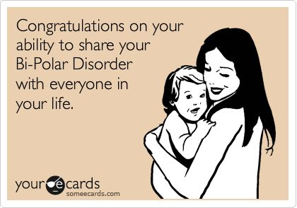 Congratulations on your ability to share your Bi-Polar Disorder with everyone in your life.