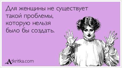 Для женщины не существует такой проблемы, которую нельзя было бы создать. / открытка №279448 - Аткрытка / atkritka.com