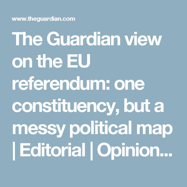 The Guardian view on the EU referendum: one constituency, but a messy political map | Editorial | Opinion | The Guardian