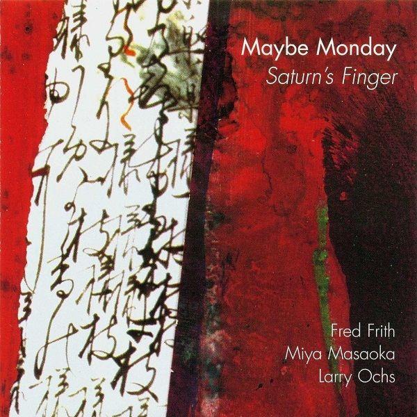 Maybe Monday - Fred Frith, Miya Masaoka, Larry Ochs – Saturn's Finger