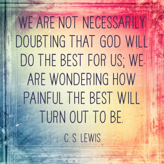 We are not necessarily doubting that God will do the best for us, we are wondering how painful the best will turn out to be. -C.S. Lewis