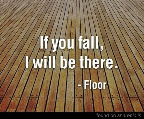 If you fall, I will be there. ~ Floor
