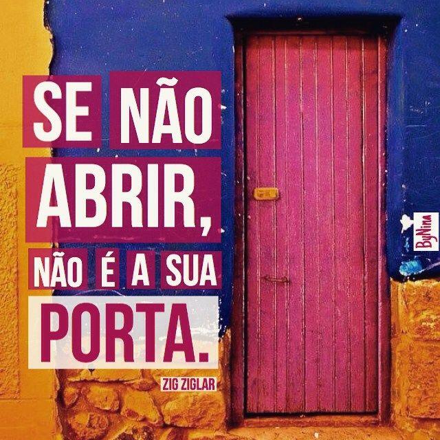 """""""Se não abrir, não é a sua porta."""" Zig Ziglar Não adianta forçar! Quando a porta quer, ela se abre sozinha!"""""""