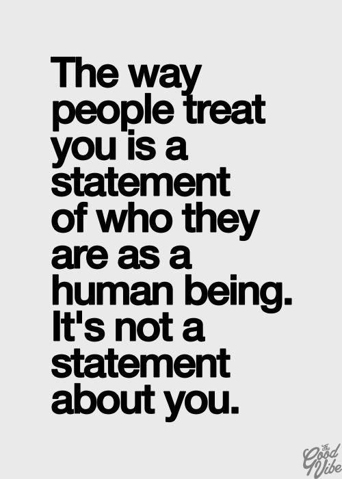 The way people treat you is a statement about who they are as a human being. It's not a statement about you