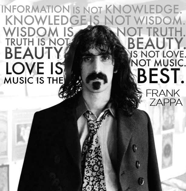 Information is not knowledge. Knowledge is not wisdom. Wisdom is not truth. Truth is not beauty. Beauty is not love. Love is not music. Music is the best. - Frank Zappa