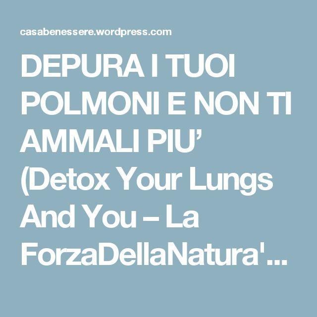 DEPURA I TUOI POLMONI E NON TI AMMALI PIU' (Detox Your Lungs And You – La ForzaDellaNatura's Blog