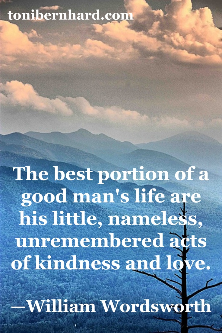The best portion of a good man's life are his little, nameless, unremembered acts of kindness and love. ~William Wordsworth