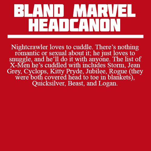 "blandmarvelheadcanons: """" Nightcrawler loves to cuddle. There's nothing romantic or sexual about it; he just loves to snuggle, and he'll do it with anyone. The list of X-Men he's cuddled with includes Storm, Jean Grey, Cyclops, Kitty Pryde, Jubilee,..."
