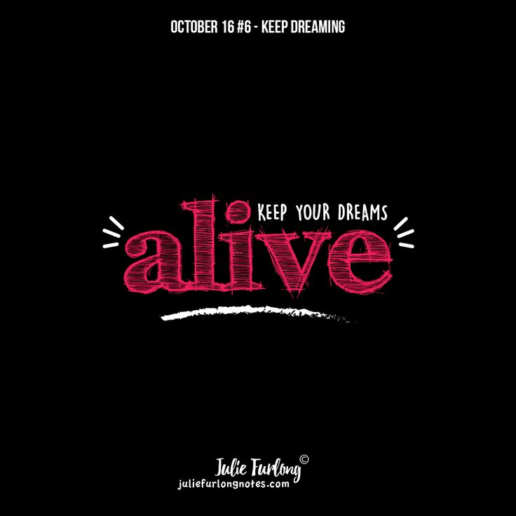 Sit in a comfortable chair and close your eyes for 5 minutes, think about all those wonderful dreams you have or had in your life, Now, make sure you do something about keeping them alive. Repeat daily. READ all 10 tips to keep your dreams alive at www.juliefurlongnotes.com.
