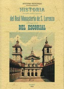 Historia descriptiva, artística y pintoresca del Real Monasterio de S. Lorenzo, comúnmente llamado del Escorial / por Antonio Rotondo.-- 2ª ed.-- Valladolid : Maxtor, 2017.