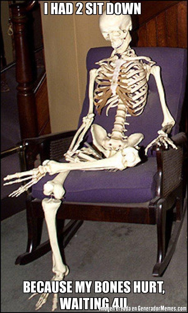 I HAD 2 SIT DOWN  BECAUSE MY BONES HURT, WAITING 4U  - Meme Calavera esperando