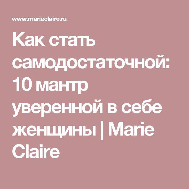 Как стать самодостаточной: 10 мантр уверенной в себе женщины   Marie Claire