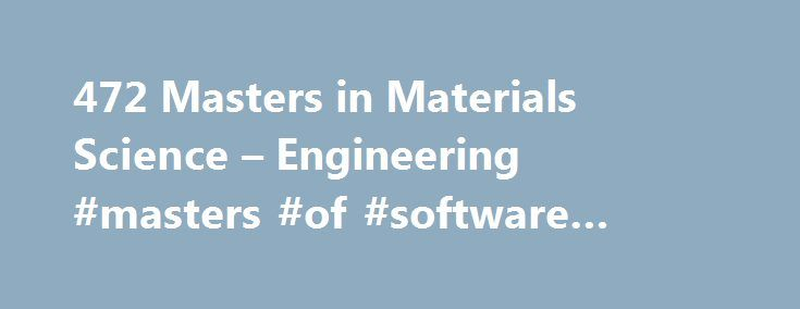 472 Masters in Materials Science – Engineering #masters #of #software #engineering http://uganda.remmont.com/472-masters-in-materials-science-engineering-masters-of-software-engineering/  # Materials Science Engineering About Find out more information about Materials Science Engineering Materials science deals with the structural analysis of materials, the discovery of new material substances and their application to various industries. The materials engineering field looks into…
