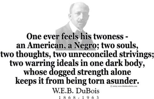 """ThinkerShirts.com presents W.E.B. DuBois and his famous quote """"One ever feels his twoness - an American, a Negro; two souls, two thoughts, two unreconciled strivings; two warring ideals in one dark body, whose dogged strength alone keeps it from being torn asunder."""" Available in men, women and youth sizes"""