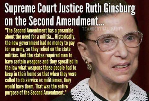 "Supreme Court Justice Ruth Ginsburg on the Second Amendment...""The Second Amendment has preamble about the need for a militia...Historically, the new government had no money to pay for an army, so they relied on the state militias. And the states required men to have certain weapongs and they specified in the law what weapons these people had keep in their homr so that when they called to do service as militiamen, they would have them. That was the ENTIRE purpose of the Second Amendment."
