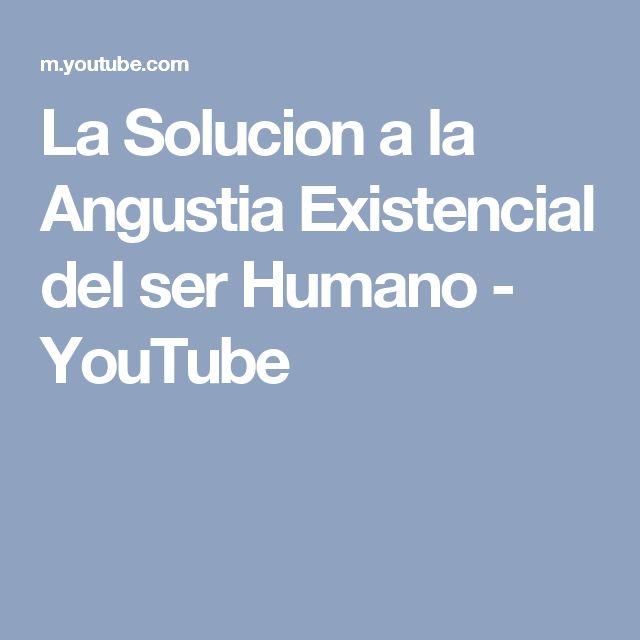 La Solucion a la Angustia Existencial del ser Humano - YouTube