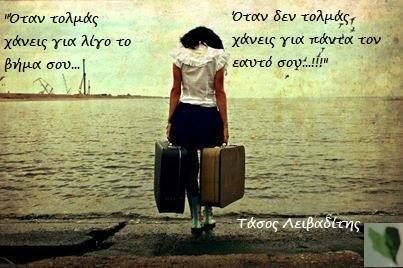 When you dare you lose your step for a while... When you don't dare, you lose yourself forever...!!! Tasos Leivaditis