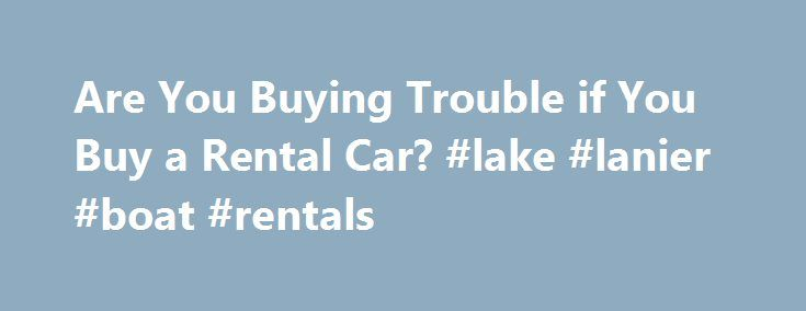 Are You Buying Trouble if You Buy a Rental Car? #lake #lanier #boat #rentals http://rentals.nef2.com/are-you-buying-trouble-if-you-buy-a-rental-car-lake-lanier-boat-rentals/  #rental cars deals # Are You Buying Trouble if You Buy a Rental Car? 1 of 3 Mention that you are thinking of buying a former rental car and the response is predictable: Rental cars have been abused. Should buyers really steer clear of these vehicles? Or will a former rental car make solid, dependable transportation? The…