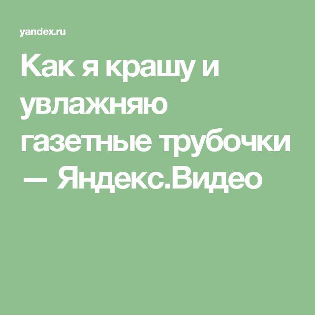 Как я крашу и увлажняю газетные трубочки — Яндекс.Видео