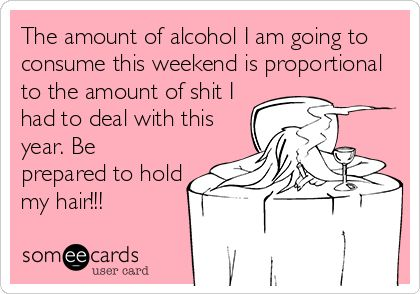 The amount of alcohol I am going to consume this weekend is proportional to the amount of shit I had to deal with this year. Be prepared to hold my hair!!!