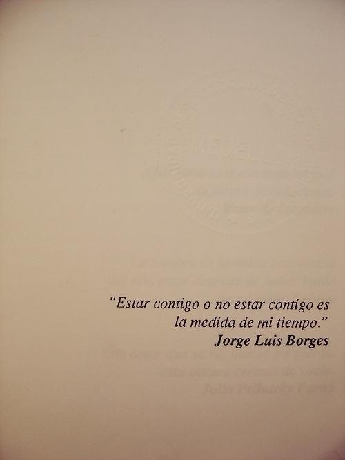 Estar contigo o no estar contigo es la medida de mi tiempo. Borges