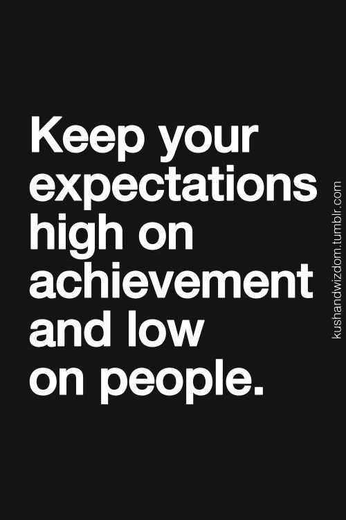 Keep your expectations high on achievement and low on people..