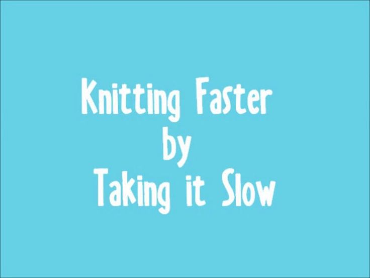 Knit Faster by Taking it Slow