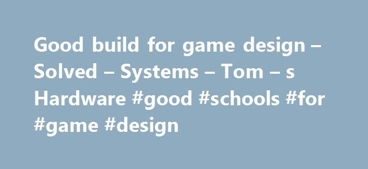 Good build for game design – Solved – Systems – Tom – s Hardware #good #schools #for #game #design  # Good build for game design Qty. Product De http://www.wartalooza.com/general-information/natural-ways-to-get-rid