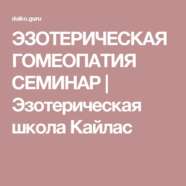 ЭЗОТЕРИЧЕСКАЯ ГОМЕОПАТИЯ СЕМИНАР | Эзотерическая школа Кайлас