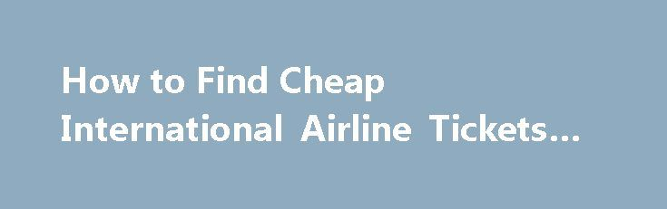 How to Find Cheap International Airline Tickets #european #travel http://travel.remmont.com/how-to-find-cheap-international-airline-tickets-european-travel/  #find airline tickets # How to Find Cheap International Airline Tickets Promoted by Plan ahead if you want to save as much money as possible because airline ticket prices skyrocket as the departure date approaches. Begin your ticket search six months to a year in advance of your trip. Use the resources of your travel […]The post How to…
