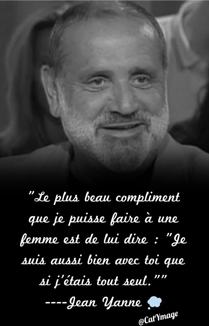"""""""Le plus beau compliment que je puisse faire à une femme est de lui dire : """"Je suis aussi bien avec toi que si j'étais tout seul."""""""" ----Jean Yanne"""