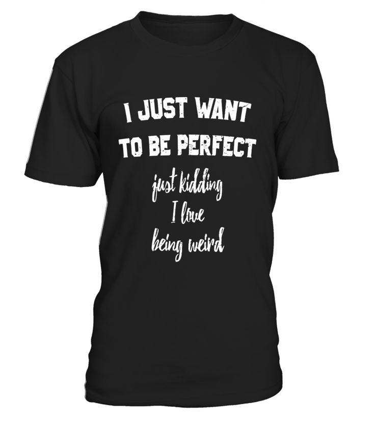 I Just Want To Be Perfect Kidding I Love Being Weird T-Shirt  niece#tshirt#tee#gift#holiday#art#design#designer#tshirtformen#tshirtforwomen#besttshirt#funnytshirt#age#name#october#november#december#happy#grandparent#blackFriday#family#thanksgiving#birthday#image#photo#ideas#sweetshirt#bestfriend#nurse#winter#america#american#lovely#unisex#sexy#veteran#cooldesign#mug#mugs#awesome#holiday#season#cuteshirt