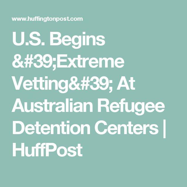 U.S. Begins 'Extreme Vetting' At Australian Refugee Detention Centers | HuffPost