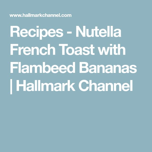 Recipes - Nutella French Toast with Flambeed Bananas | Hallmark Channel